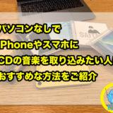 パソコンなしでiPhoneやスマホにCDの音楽を取り込みたい人におすすめな方法をご紹介