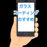 最近人気のiPhone・スマホのガラスコーティングのメリット・デメリットを販売員目線でチェック致します。