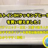 ビルトインIHクッキングヒーターを買換。パナソニック・日立・三菱で迷う人におすすめポイントを家電量販店販売員がわかりやすく解説!