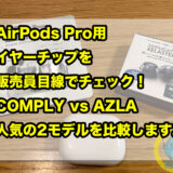 AirPods Pro用イヤーチップを販売員目線でチェック!COMPLY vs AZLA!人気の2モデルを比較します。