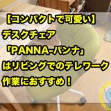 【コンパクトで可愛い】デスクチェア「PANNA-パンナ」はリビングでのテレワーク・作業におすすめ!