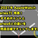 【2021年 AppleWatch series7】発表!おすすめポイントとseries6との違いを販売員目線でチェックします。